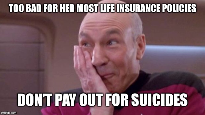picard oops | TOO BAD FOR HER MOST LIFE INSURANCE POLICIES DON'T PAY OUT FOR SUICIDES | image tagged in picard oops | made w/ Imgflip meme maker