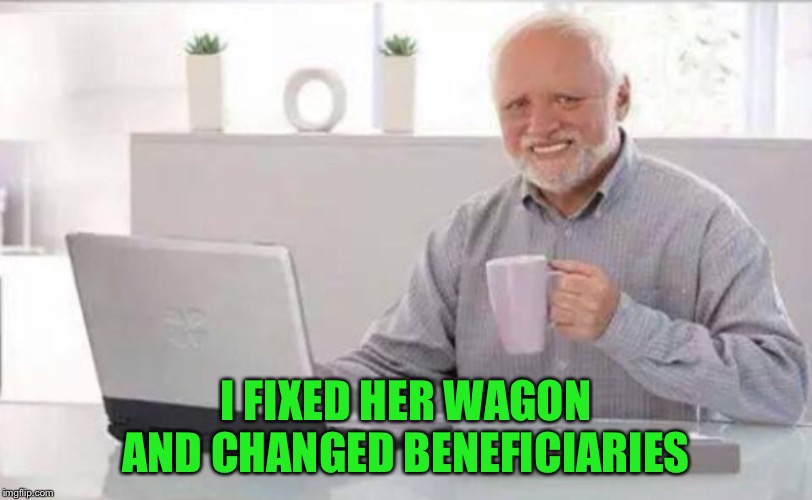 I FIXED HER WAGON AND CHANGED BENEFICIARIES | made w/ Imgflip meme maker
