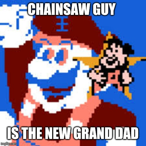 Grand Dad | CHAINSAW GUY IS THE NEW GRAND DAD | image tagged in grand dad | made w/ Imgflip meme maker