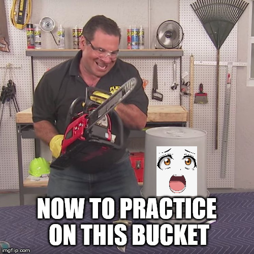 Flex Seal Chainsaw | NOW TO PRACTICE ON THIS BUCKET | image tagged in flex seal chainsaw | made w/ Imgflip meme maker