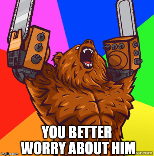 Chainsaw Arms Rage Bear | YOU BETTER WORRY ABOUT HIM | image tagged in chainsaw arms rage bear | made w/ Imgflip meme maker