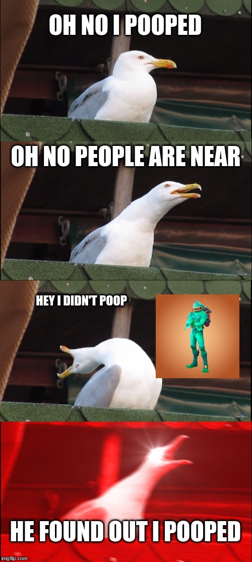 Inhaling Seagull Meme | OH NO I POOPED OH NO PEOPLE ARE NEAR HEY I DIDN'T POOP HE FOUND OUT I POOPED | image tagged in memes,inhaling seagull | made w/ Imgflip meme maker