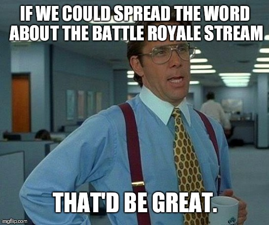 That Would Be Great |  IF WE COULD SPREAD THE WORD ABOUT THE BATTLE ROYALE STREAM; THAT'D BE GREAT. | image tagged in memes,that would be great | made w/ Imgflip meme maker