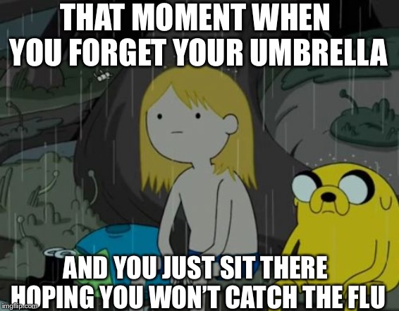 Life Sucks | THAT MOMENT WHEN YOU FORGET YOUR UMBRELLA AND YOU JUST SIT THERE HOPING YOU WON'T CATCH THE FLU | image tagged in memes,life sucks | made w/ Imgflip meme maker