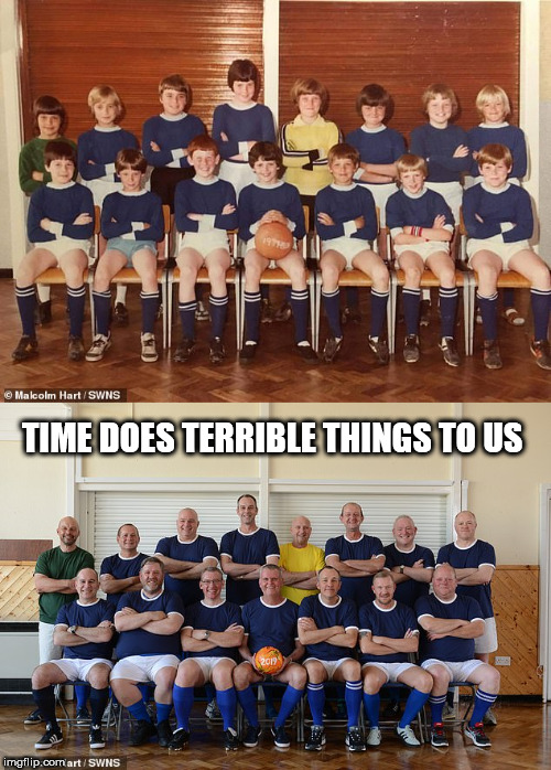 TIME DOES TERRIBLE THINGS TO US | image tagged in time | made w/ Imgflip meme maker