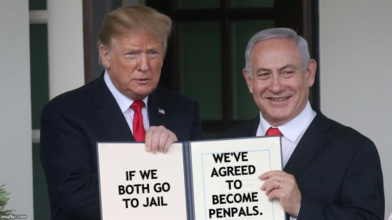 IF WE BOTH GO TO JAIL WE'VE AGREED TO BECOME PENPALS. | image tagged in trump,netanyahu,criminal,investigation,corruption | made w/ Imgflip meme maker