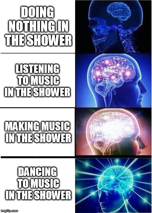 Things To Do In The Shower | DOING NOTHING IN THE SHOWER LISTENING TO MUSIC IN THE SHOWER MAKING MUSIC IN THE SHOWER DANCING TO MUSIC IN THE SHOWER | image tagged in memes,expanding brain,shower | made w/ Imgflip meme maker