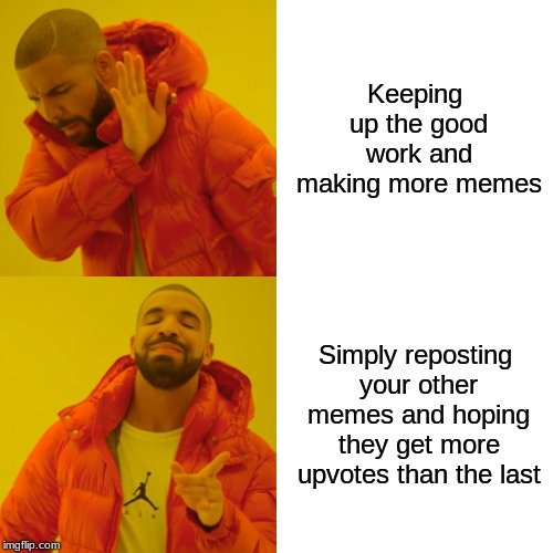 Drake Hotline Bling |  Keeping up the good work and making more memes; Simply reposting your other memes and hoping they get more upvotes than the last | image tagged in memes,drake hotline bling | made w/ Imgflip meme maker