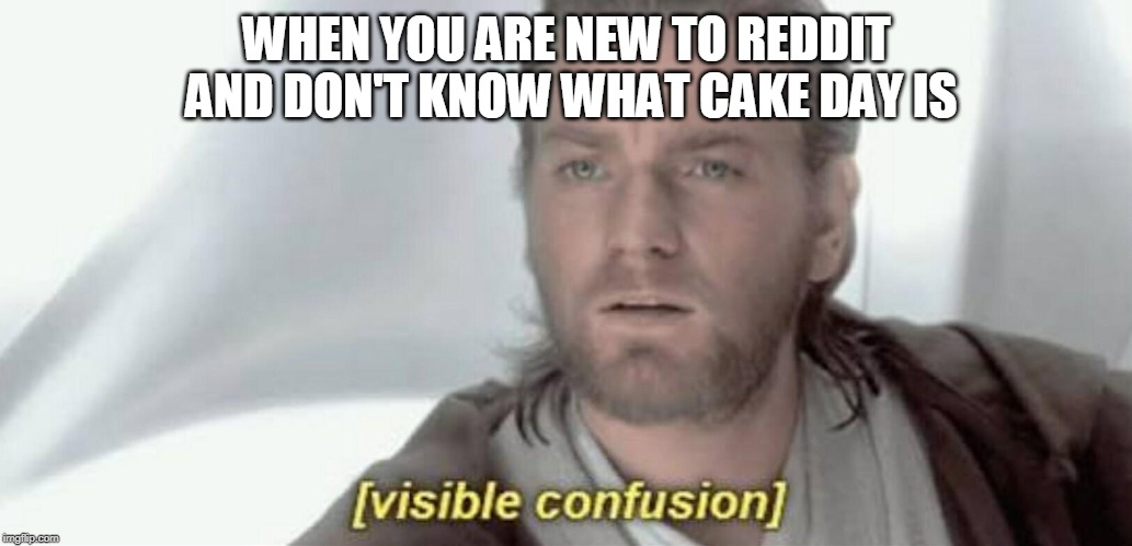 Visible Confusion | WHEN YOU ARE NEW TO REDDIT AND DON'T KNOW WHAT CAKE DAY IS | image tagged in visible confusion | made w/ Imgflip meme maker