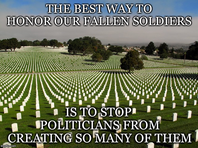 Best Way To Honor | THE BEST WAY TO HONOR OUR FALLEN SOLDIERS IS TO STOP POLITICIANS FROM CREATING SO MANY OF THEM | image tagged in graveyard,memorial day,fallen soldiers,politicians,military industrial complex,corruption | made w/ Imgflip meme maker