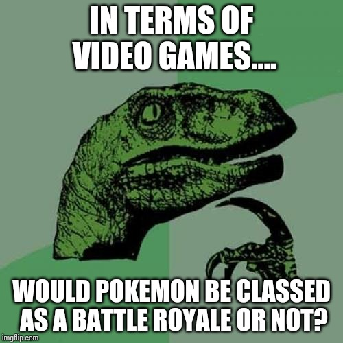 Just asking |  IN TERMS OF VIDEO GAMES.... WOULD POKEMON BE CLASSED AS A BATTLE ROYALE OR NOT? | image tagged in memes,philosoraptor,pokemon | made w/ Imgflip meme maker
