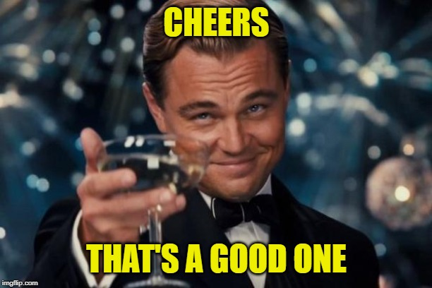 Leonardo Dicaprio Cheers Meme | CHEERS THAT'S A GOOD ONE | image tagged in memes,leonardo dicaprio cheers | made w/ Imgflip meme maker