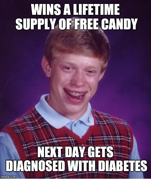 Sugar crushed. | WINS A LIFETIME SUPPLY OF FREE CANDY NEXT DAY GETS DIAGNOSED WITH DIABETES | image tagged in bad luck brian,candy,sad,diabetes,diabeetus,funny memes | made w/ Imgflip meme maker