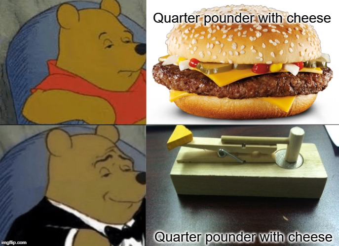 One's a vice of mine and the other is a device of mine |  Quarter pounder with cheese; Quarter pounder with cheese | image tagged in tuxedo winnie the pooh,quarter pounder with cheese,mcdonalds,burger,or is it,literally | made w/ Imgflip meme maker