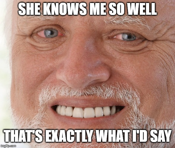 Hide the Pain Harold | SHE KNOWS ME SO WELL THAT'S EXACTLY WHAT I'D SAY | image tagged in hide the pain harold | made w/ Imgflip meme maker