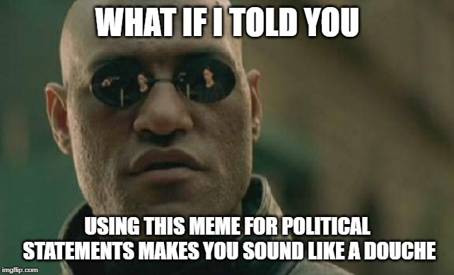 Matrix Morpheus |  WHAT IF I TOLD YOU; USING THIS MEME FOR POLITICAL STATEMENTS MAKES YOU SOUND LIKE A DOUCHE | image tagged in memes,matrix morpheus,AdviceAnimals | made w/ Imgflip meme maker