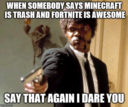 Say That Again I Dare You Meme |  WHEN SOMEBODY SAYS MINECRAFT IS TRASH AND FORTNITE IS AWESOME; SAY THAT AGAIN I DARE YOU | image tagged in memes,say that again i dare you | made w/ Imgflip meme maker