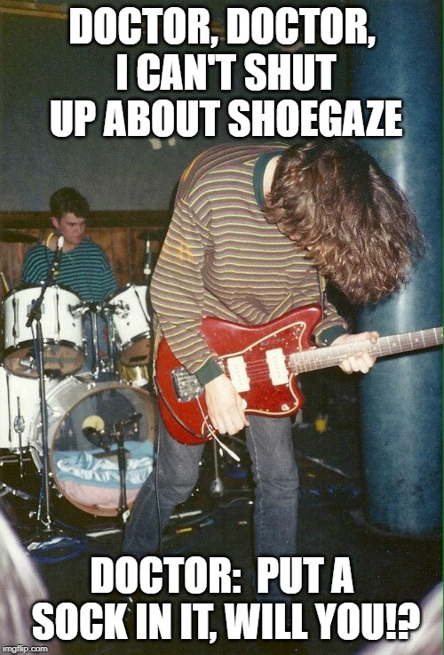 put a sock in it, Shoe gazer! | DOCTOR, DOCTOR, I CAN'T SHUT UP ABOUT SHOEGAZE DOCTOR: PUT A SOCK IN IT, WILL YOU!? | image tagged in shoegaze meme,shoegaze memes,shoegaze,music meme,shoegazer,jazzmaster | made w/ Imgflip meme maker