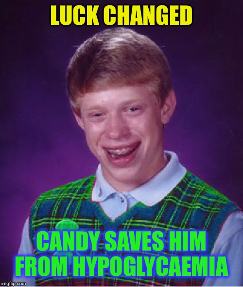 good luck brian | LUCK CHANGED CANDY SAVES HIM FROM HYPOGLYCAEMIA | image tagged in good luck brian | made w/ Imgflip meme maker