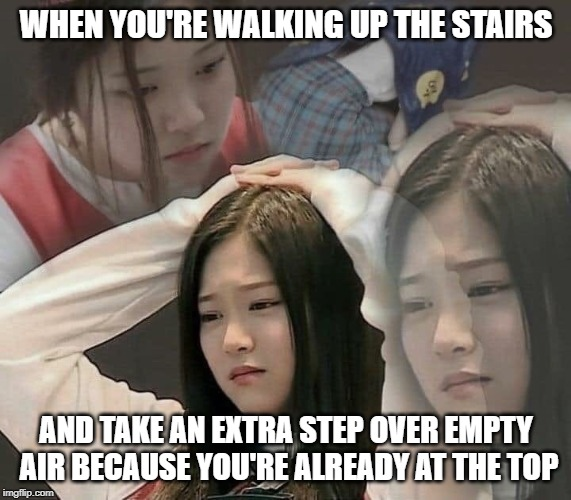 At least it's safer to do at the top than it is to at the bottom. | WHEN YOU'RE WALKING UP THE STAIRS AND TAKE AN EXTRA STEP OVER EMPTY AIR BECAUSE YOU'RE ALREADY AT THE TOP | image tagged in stressed out hyunjin | made w/ Imgflip meme maker