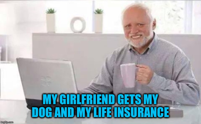 MY GIRLFRIEND GETS MY DOG AND MY LIFE INSURANCE | made w/ Imgflip meme maker
