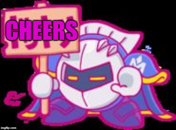 Meta Knight plz stop | CHEERS | image tagged in meta knight plz stop | made w/ Imgflip meme maker