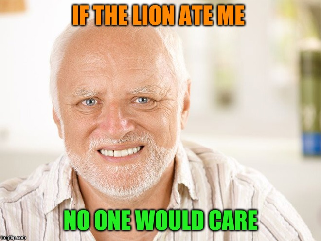 Awkward smiling old man | IF THE LION ATE ME NO ONE WOULD CARE | image tagged in awkward smiling old man | made w/ Imgflip meme maker