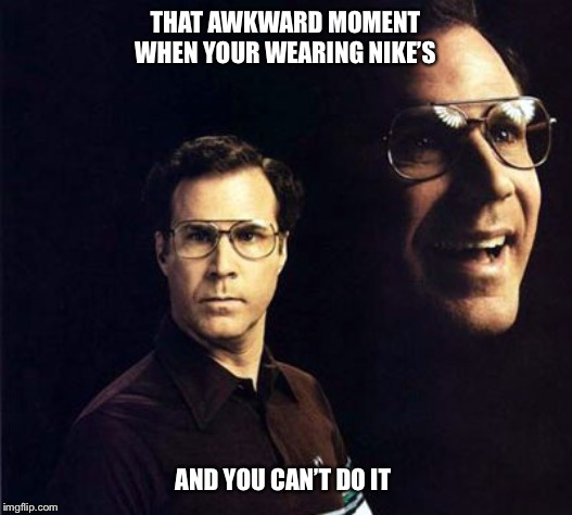 Will Ferrell | THAT AWKWARD MOMENT WHEN YOUR WEARING NIKE'S AND YOU CAN'T DO IT | image tagged in memes,will ferrell,nike,just do it,sneakers,funny meme | made w/ Imgflip meme maker