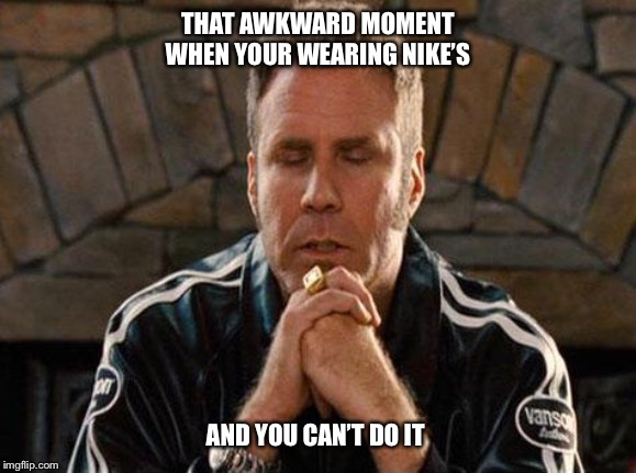 Ricky Bobby Praying |  THAT AWKWARD MOMENT WHEN YOUR WEARING NIKE'S; AND YOU CAN'T DO IT | image tagged in ricky bobby praying,will ferrell,nike,sneakers,just do it,funny | made w/ Imgflip meme maker