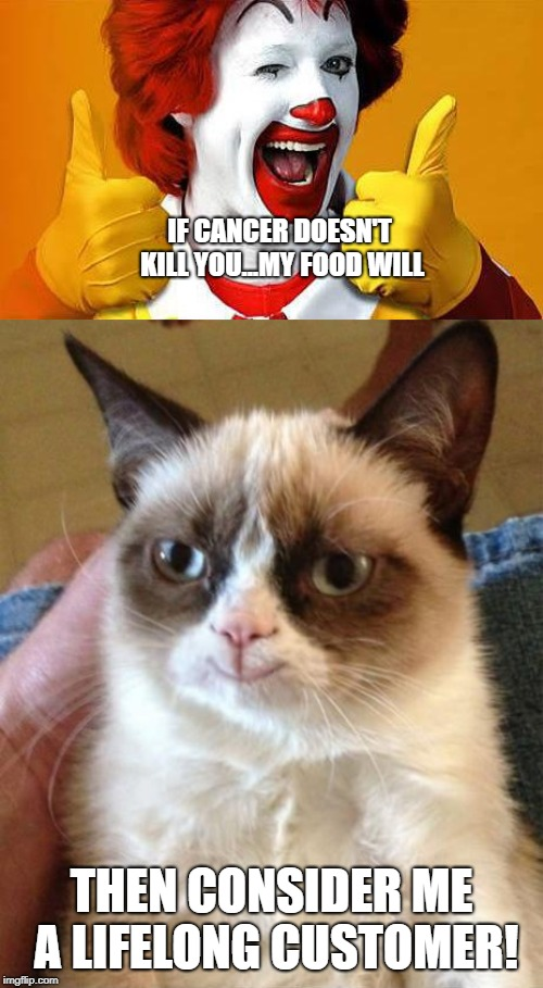 Whatever floats your boat! | IF CANCER DOESN'T KILL YOU...MY FOOD WILL THEN CONSIDER ME A LIFELONG CUSTOMER! | image tagged in ronald mcdonald,grumpy cat,cats,funny memes,mcdonalds,funny cat memes | made w/ Imgflip meme maker