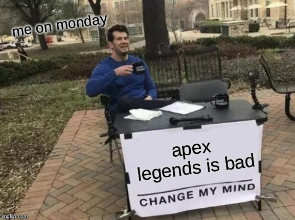 Change My Mind Meme | apex legends is bad me on monday | image tagged in memes,change my mind | made w/ Imgflip meme maker