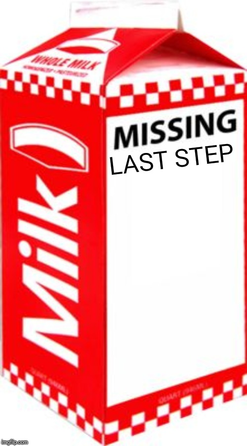 Missing | LAST STEP | image tagged in missing | made w/ Imgflip meme maker