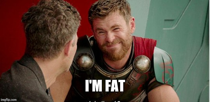 Thor is he though | I'M FAT | image tagged in thor is he though | made w/ Imgflip meme maker