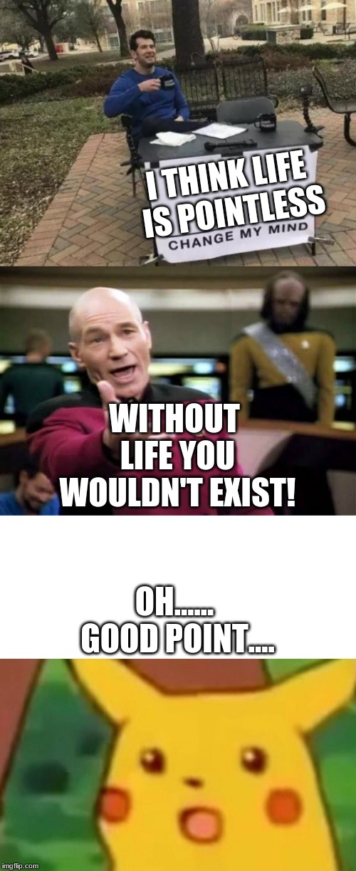 I THINK LIFE IS POINTLESS WITHOUT LIFE YOU WOULDN'T EXIST! OH...... GOOD POINT.... | image tagged in memes,picard wtf,change my mind,surprised pikachu | made w/ Imgflip meme maker