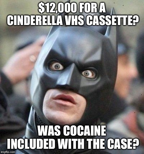 Disney Cinderella VHS just sold for $12,000. Let that sink in. | $12,000 FOR A CINDERELLA VHS CASSETTE? WAS COCAINE INCLUDED WITH THE CASE? | image tagged in shocked batman,memes,cinderella,disney,movie,drugs | made w/ Imgflip meme maker