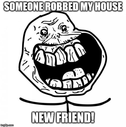 Forever Alone Happy | SOMEONE ROBBED MY HOUSE NEW FRIEND! | image tagged in memes,forever alone happy | made w/ Imgflip meme maker