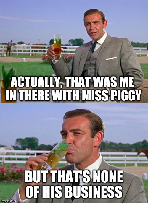 Sean Connery > Kermit | ACTUALLY, THAT WAS ME IN THERE WITH MISS PIGGY BUT THAT'S NONE OF HIS BUSINESS | image tagged in sean connery  kermit | made w/ Imgflip meme maker