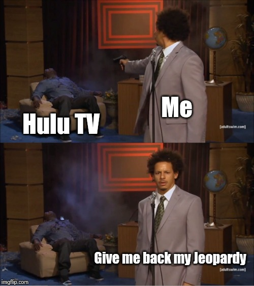 YouTube can't show it anymore | Me Hulu TV Give me back my Jeopardy | image tagged in memes,who killed hannibal,jeopardy,free,license,youtube | made w/ Imgflip meme maker