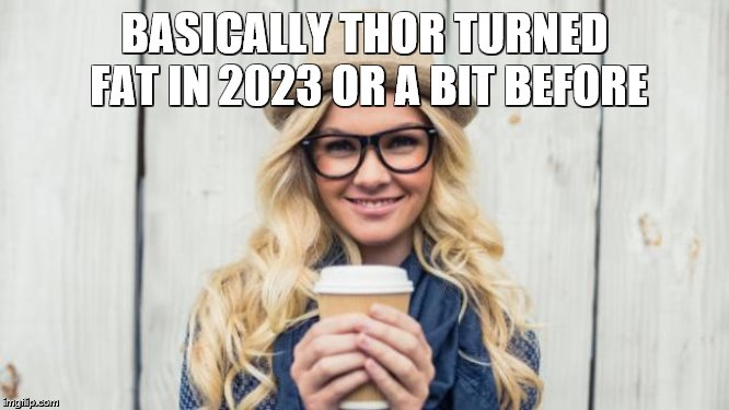Basic Becky | BASICALLY THOR TURNED FAT IN 2023 OR A BIT BEFORE | image tagged in basic becky | made w/ Imgflip meme maker
