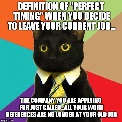 "Perfect timing to quit your job | DEFINITION OF ""PERFECT TIMING"" WHEN YOU DECIDE TO LEAVE YOUR CURRENT JOB... THE COMPANY YOU ARE APPLYING FOR JUST CALLED...ALL YOUR WORK REF 