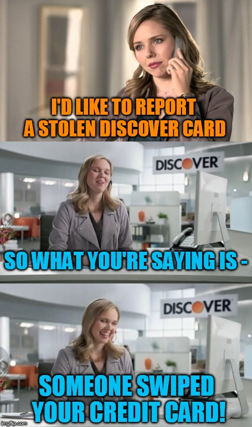 Make Your Own Templates week, May 25th - June 1st (A 44colt event) |  I'D LIKE TO REPORT A STOLEN DISCOVER CARD; SO WHAT YOU'RE SAYING IS -; SOMEONE SWIPED YOUR CREDIT CARD! | image tagged in discover card number 2,arfarf,make your own template week | made w/ Imgflip meme maker