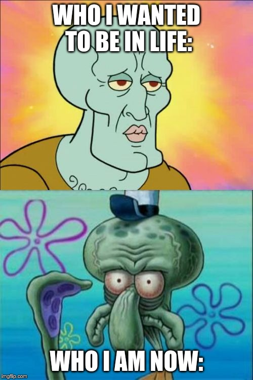 i am so old | WHO I WANTED TO BE IN LIFE: WHO I AM NOW: | image tagged in memes,squidward,funny,old,life,age | made w/ Imgflip meme maker