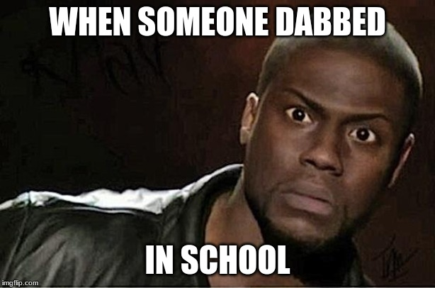 Kevin Hart | WHEN SOMEONE DABBED IN SCHOOL | image tagged in memes,kevin hart | made w/ Imgflip meme maker