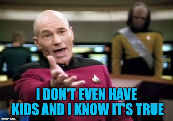 Picard Wtf Meme | I DON'T EVEN HAVE KIDS AND I KNOW IT'S TRUE | image tagged in memes,picard wtf | made w/ Imgflip meme maker