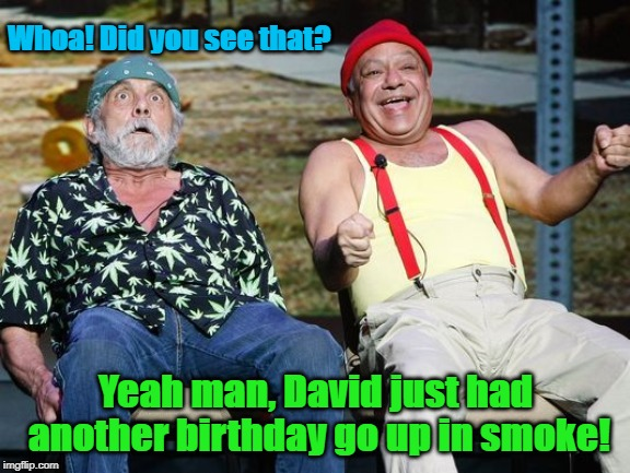 cheech and chong | Whoa! Did you see that? Yeah man, David just had another birthday go up in smoke! | image tagged in cheech and chong | made w/ Imgflip meme maker