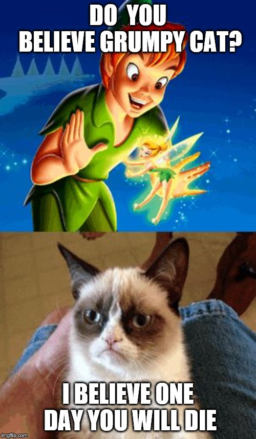 Grumpy Cat Does Not Believe | DO  YOU BELIEVE GRUMPY CAT? I BELIEVE ONE DAY YOU WILL DIE | image tagged in memes,grumpy cat does not believe,grumpy cat | made w/ Imgflip meme maker