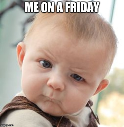 Skeptical Baby | ME ON A FRIDAY | image tagged in memes,skeptical baby | made w/ Imgflip meme maker