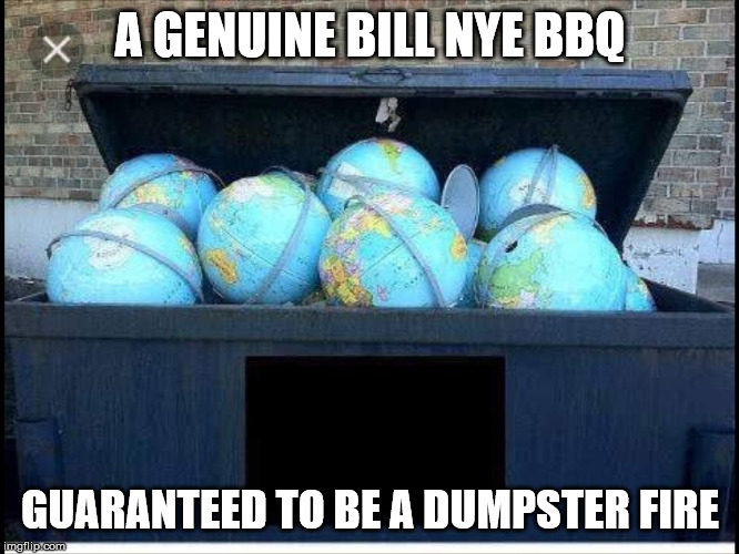 Bill Nye the dumpster guy | A GENUINE BILL NYE BBQ GUARANTEED TO BE A DUMPSTER FIRE | image tagged in bill nye the science guy,flat earth,dumpster fire,dumpster,trash | made w/ Imgflip meme maker