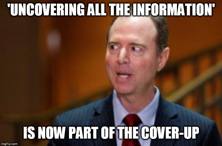 Adam Schiff | 'UNCOVERING ALL THE INFORMATION' IS NOW PART OF THE COVER-UP | image tagged in adam schiff | made w/ Imgflip meme maker