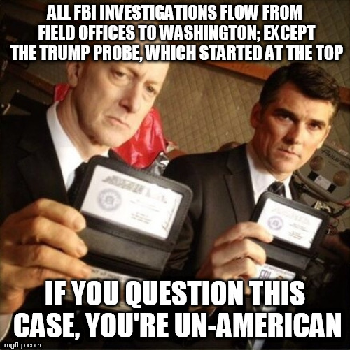 FBI | ALL FBI INVESTIGATIONS FLOW FROM FIELD OFFICES TO WASHINGTON; EXCEPT THE TRUMP PROBE, WHICH STARTED AT THE TOP IF YOU QUESTION THIS CASE, YO | image tagged in fbi | made w/ Imgflip meme maker